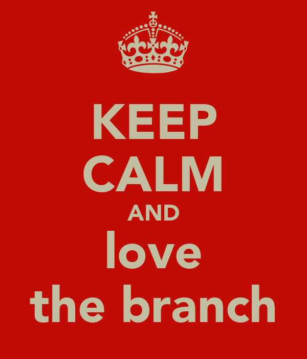KEEP CALM AND love the branch