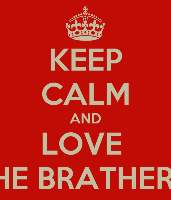 KEEP CALM AND LOVE  THE BRATHERS.