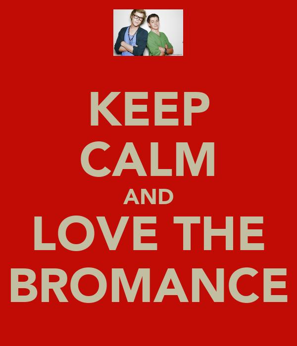 KEEP CALM AND LOVE THE BROMANCE