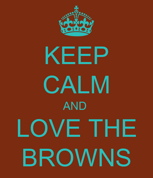 KEEP CALM AND  LOVE THE BROWNS