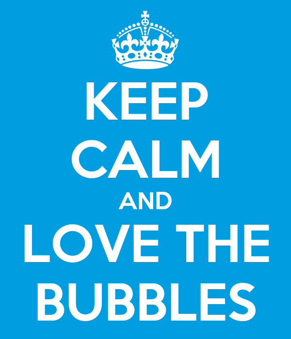 KEEP CALM AND LOVE THE BUBBLES