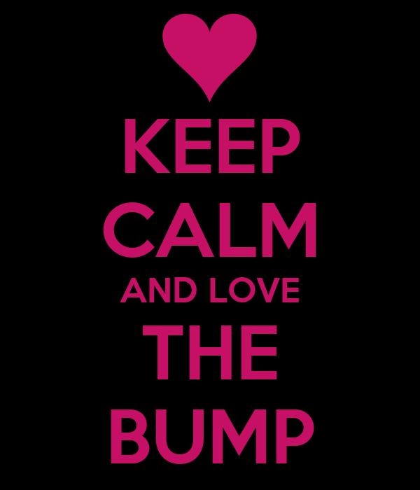 KEEP CALM AND LOVE THE BUMP