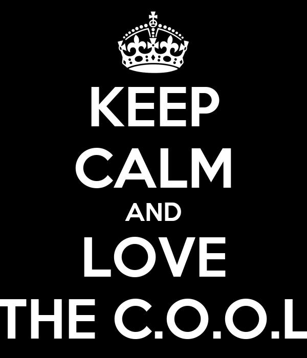 KEEP CALM AND LOVE THE C.O.O.L