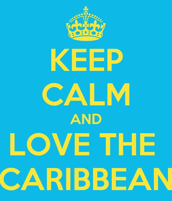 KEEP CALM AND LOVE THE  CARIBBEAN