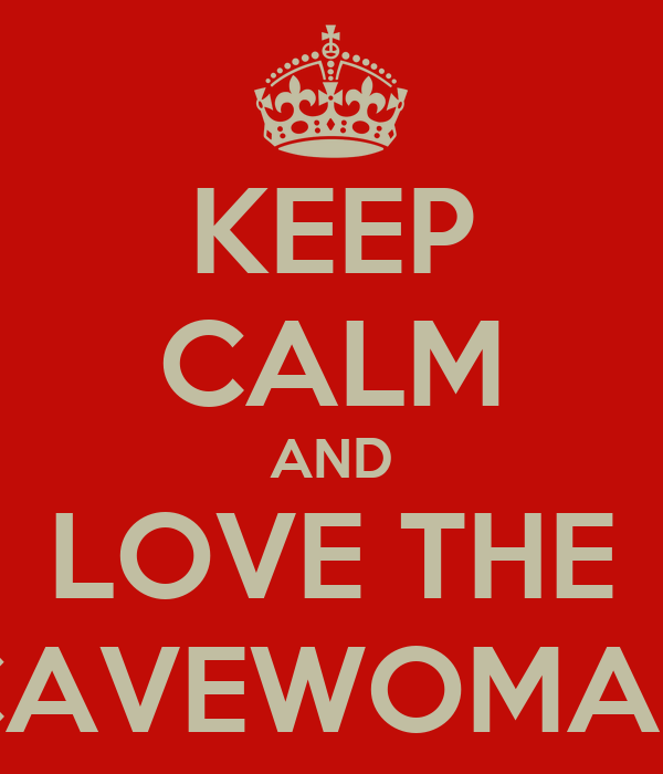 KEEP CALM AND LOVE THE CAVEWOMAN