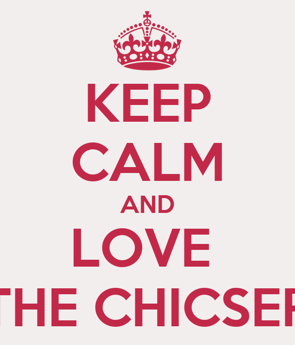 KEEP CALM AND LOVE  THE CHICSER
