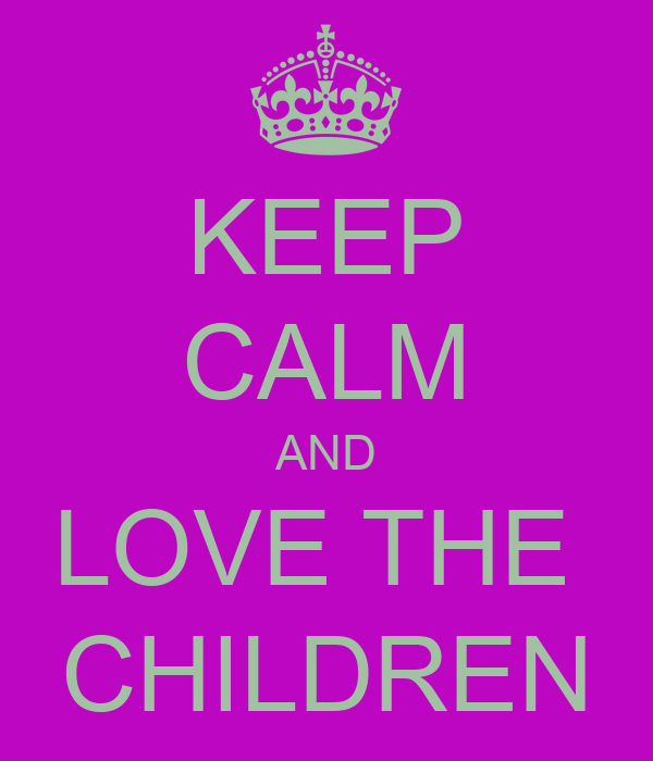 KEEP CALM AND LOVE THE  CHILDREN