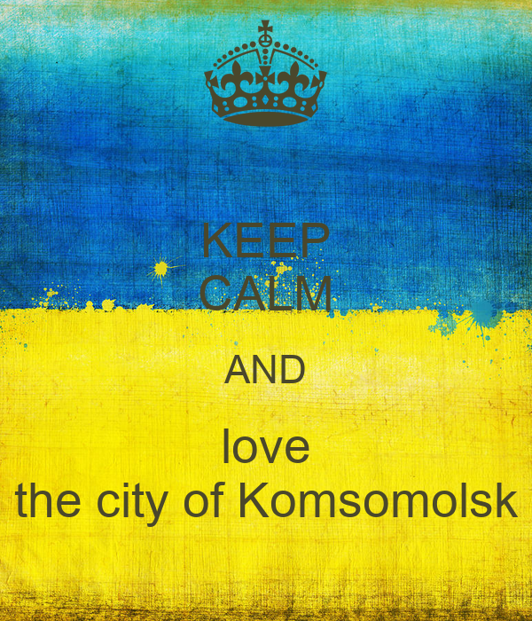 KEEP CALM AND love the city of Komsomolsk