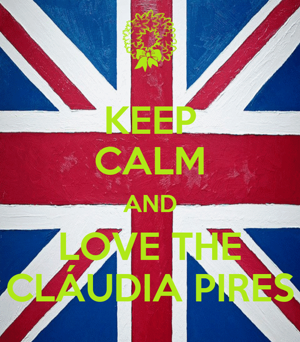 KEEP CALM AND LOVE THE CLÁUDIA PIRES