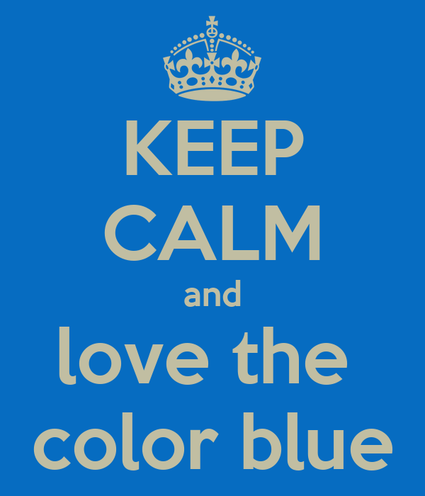 KEEP CALM and love the  color blue