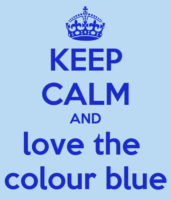 KEEP CALM AND love the  colour blue