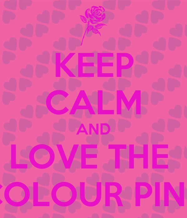 KEEP CALM AND LOVE THE  COLOUR PINK