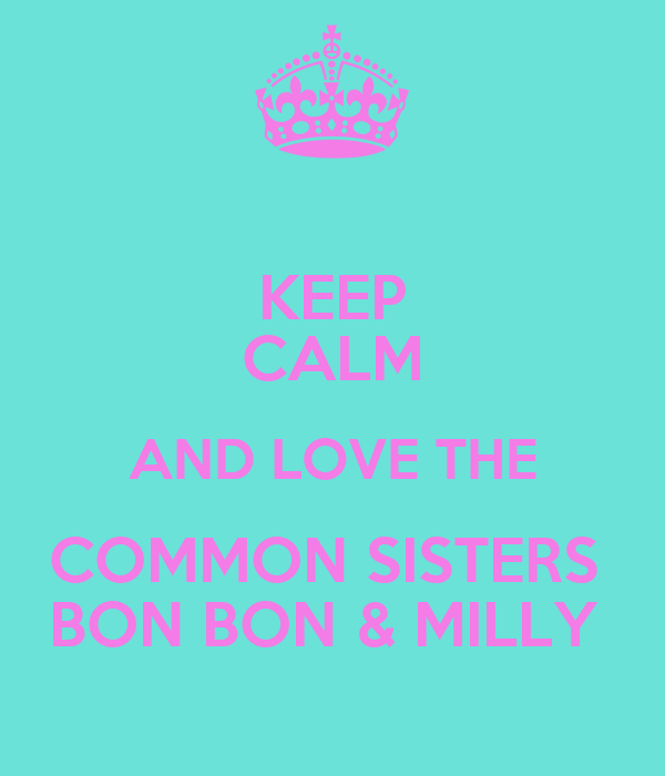 KEEP CALM AND LOVE THE COMMON SISTERS  BON BON & MILLY