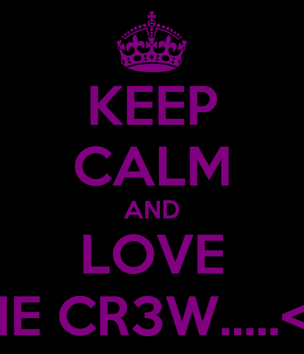 KEEP CALM AND LOVE THE CR3W.....<3