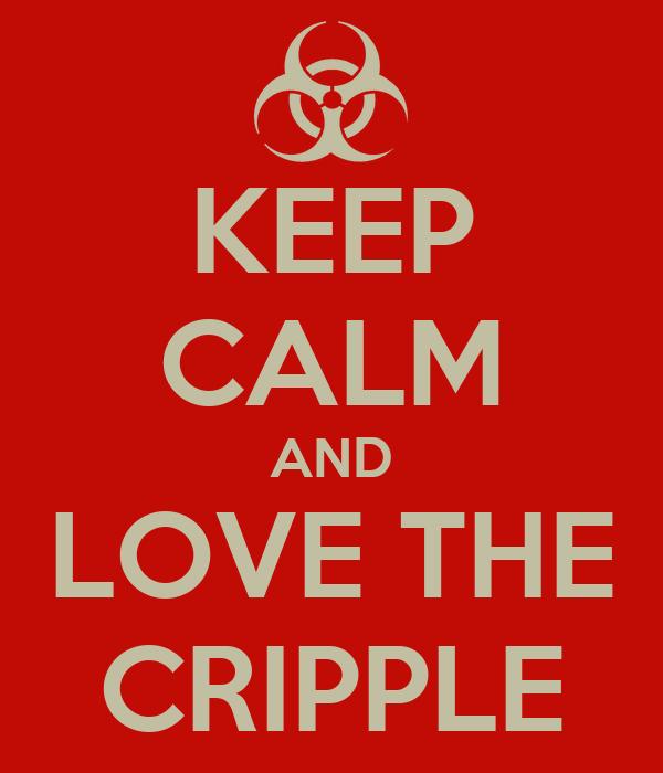 KEEP CALM AND LOVE THE CRIPPLE