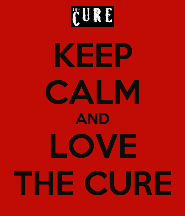 KEEP CALM AND LOVE THE CURE