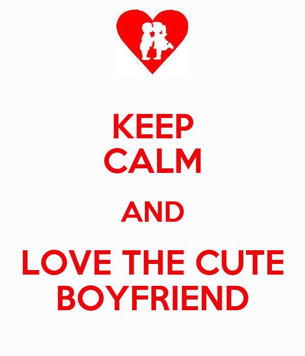 KEEP CALM AND LOVE THE CUTE BOYFRIEND