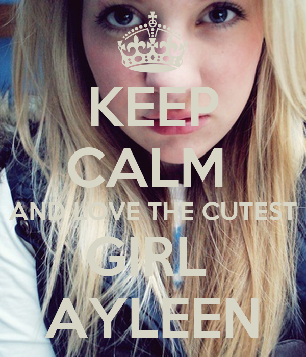 KEEP CALM  AND LOVE THE CUTEST GIRL  AYLEEN