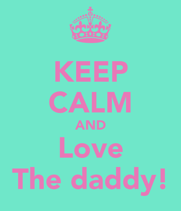 KEEP CALM AND Love The daddy!