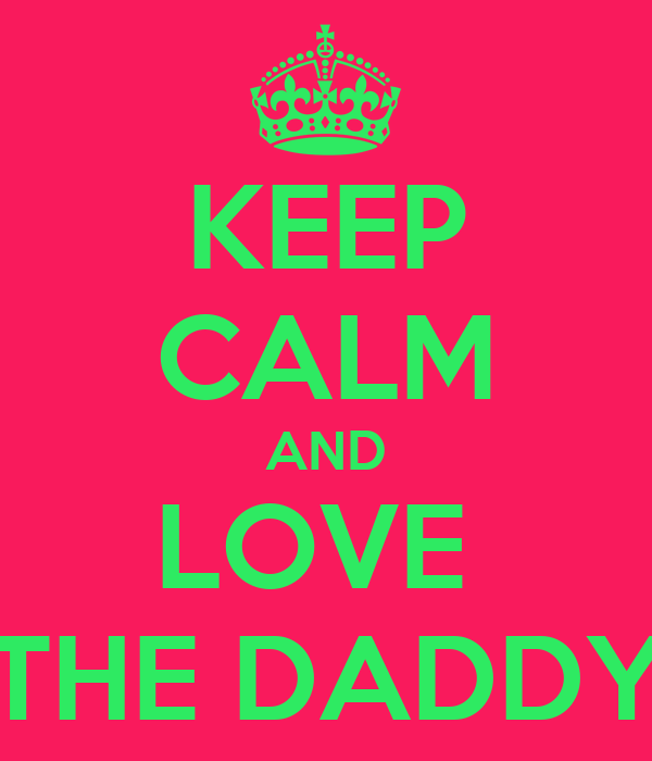 KEEP CALM AND LOVE  THE DADDY