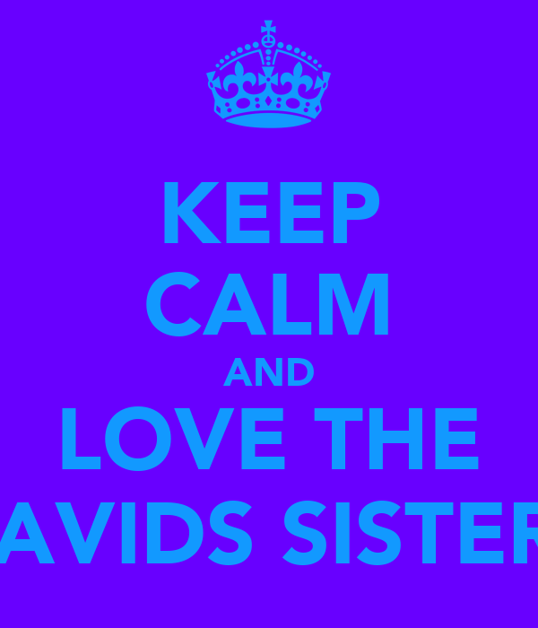 KEEP CALM AND LOVE THE DAVIDS SISTERS