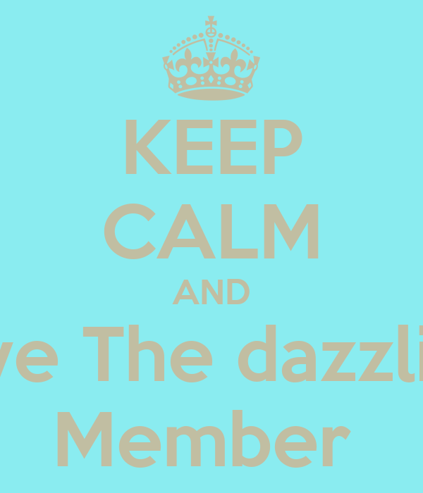 KEEP CALM AND love The dazzling Member