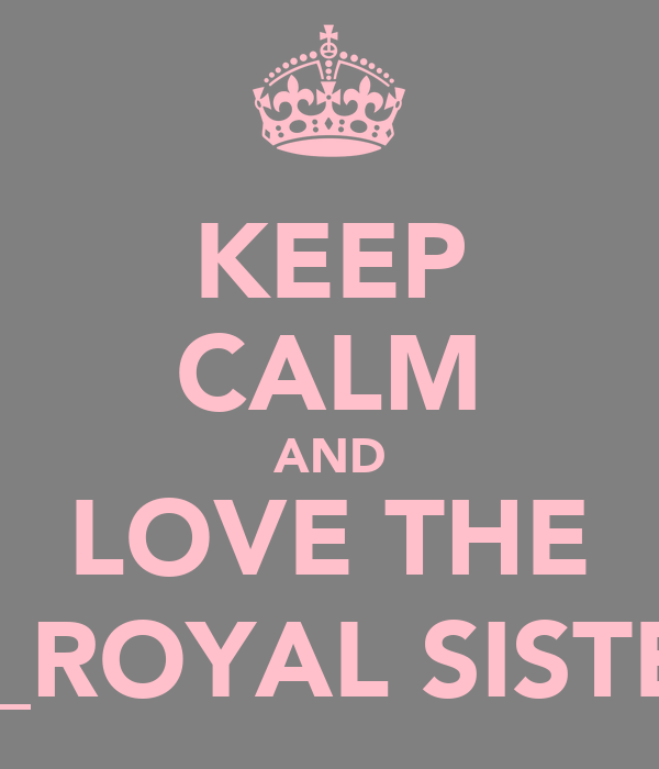 KEEP CALM AND LOVE THE DE_ROYAL SISTERS