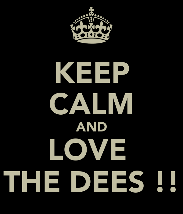 KEEP CALM AND LOVE  THE DEES !!