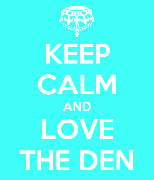 KEEP CALM AND LOVE THE DEN