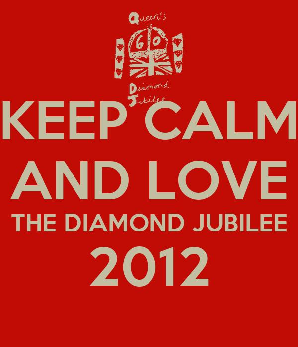 KEEP CALM AND LOVE THE DIAMOND JUBILEE 2012