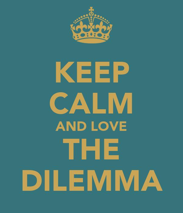 KEEP CALM AND LOVE THE DILEMMA