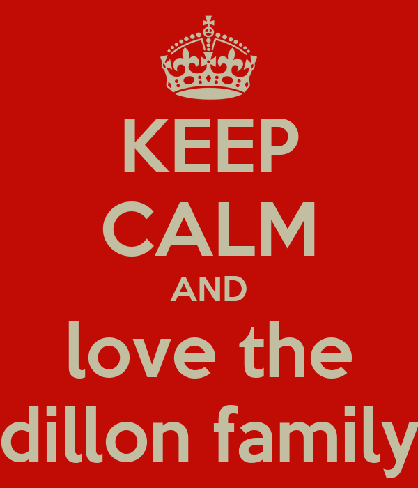 KEEP CALM AND love the dillon family
