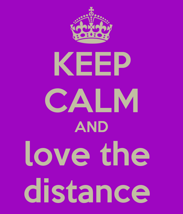 KEEP CALM AND love the  distance