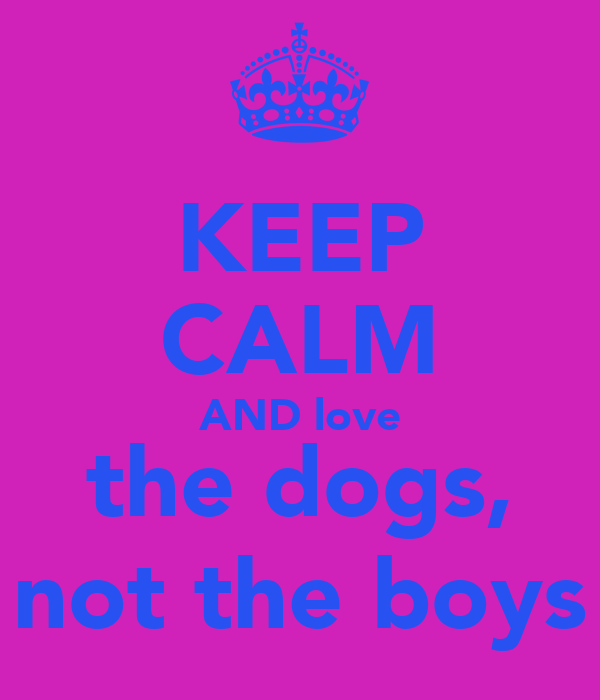 KEEP CALM AND love the dogs, not the boys