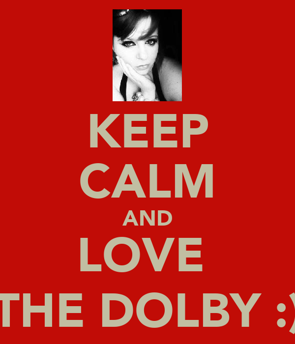 KEEP CALM AND LOVE  THE DOLBY :)