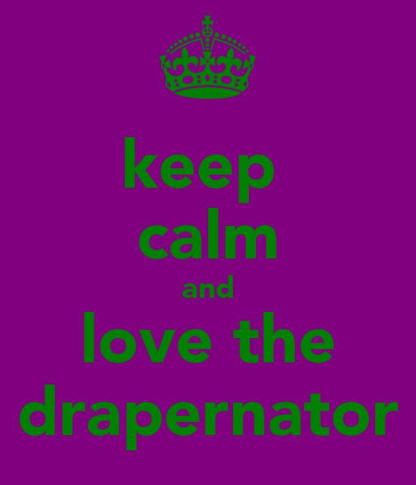 keep  calm and love the drapernator