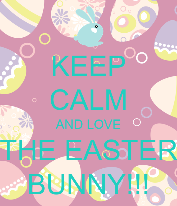 KEEP CALM AND LOVE THE EASTER BUNNY!!!