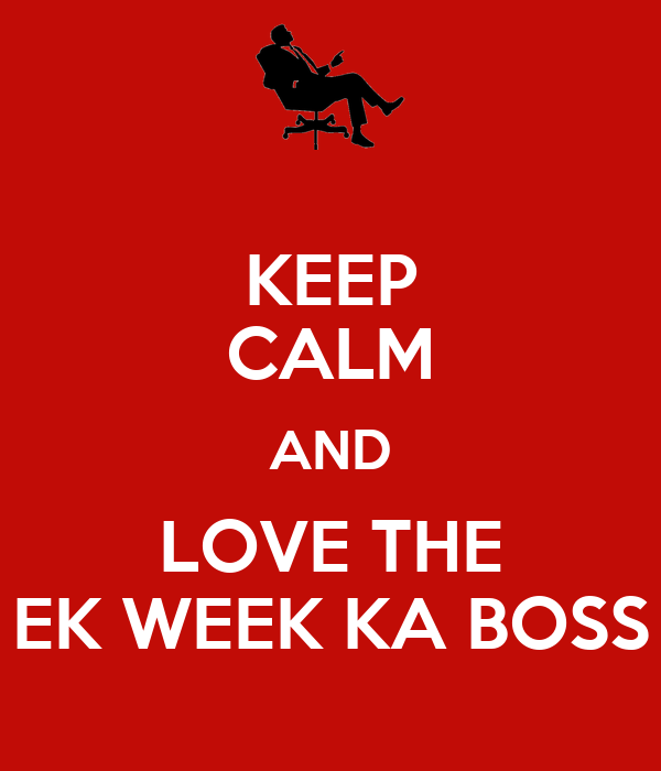 KEEP CALM AND LOVE THE EK WEEK KA BOSS