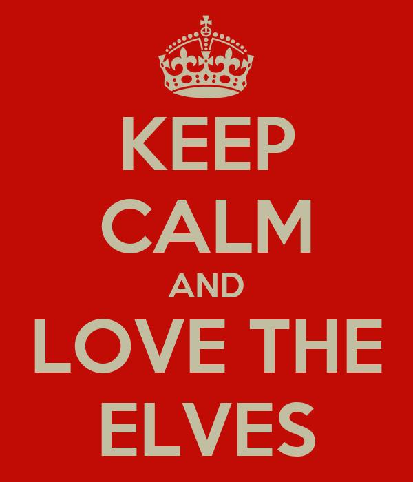 KEEP CALM AND LOVE THE ELVES