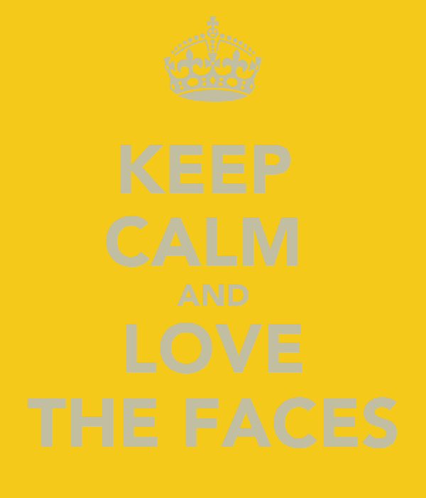 KEEP  CALM  AND LOVE THE FACES