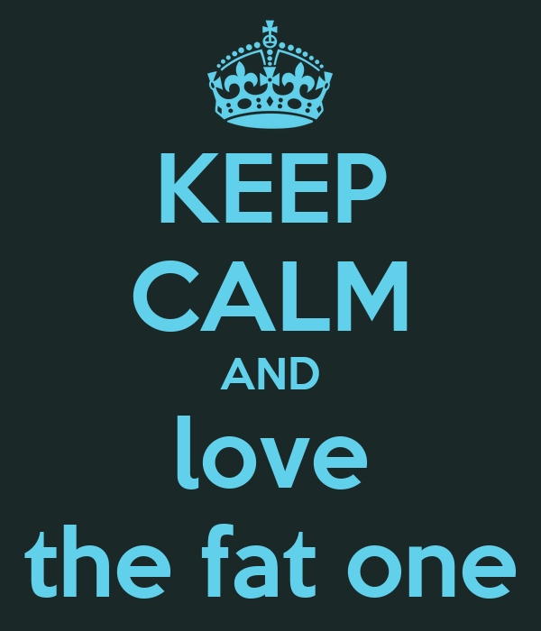 KEEP CALM AND love the fat one