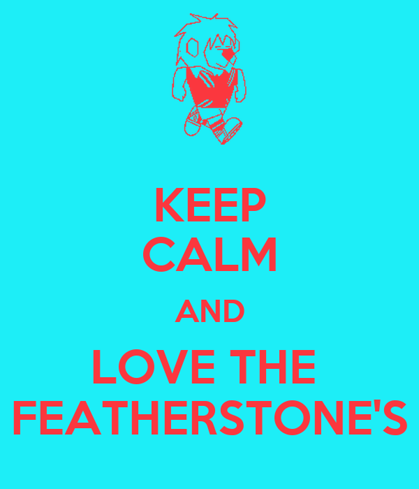 KEEP CALM AND LOVE THE  FEATHERSTONE'S