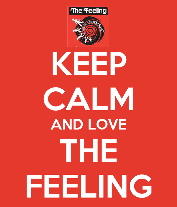 KEEP CALM AND LOVE THE FEELING