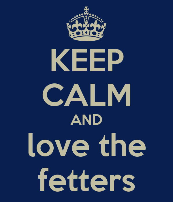 KEEP CALM AND love the fetters