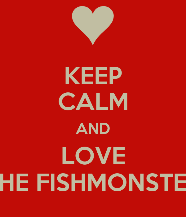 KEEP CALM AND LOVE THE FISHMONSTER