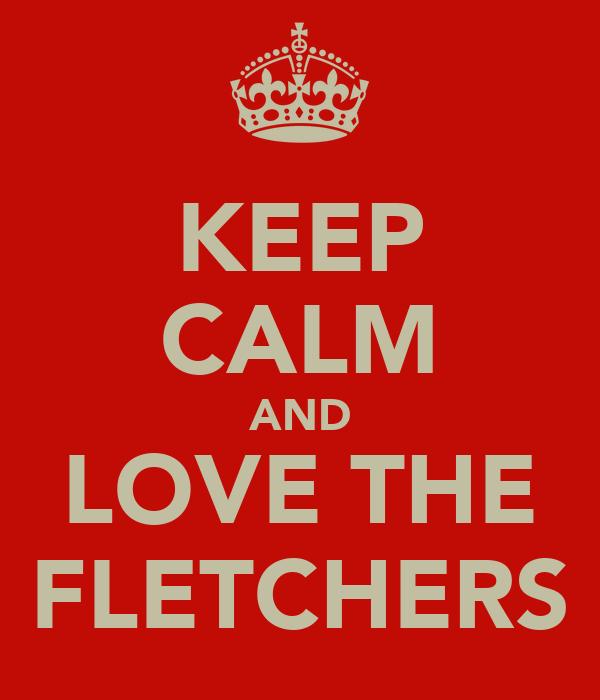 KEEP CALM AND LOVE THE FLETCHERS