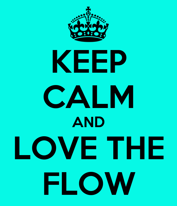 KEEP CALM AND LOVE THE FLOW