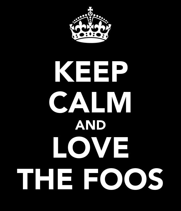 KEEP CALM AND LOVE THE FOOS