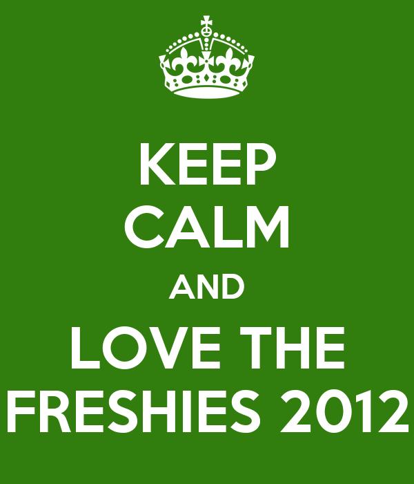 KEEP CALM AND LOVE THE FRESHIES 2012