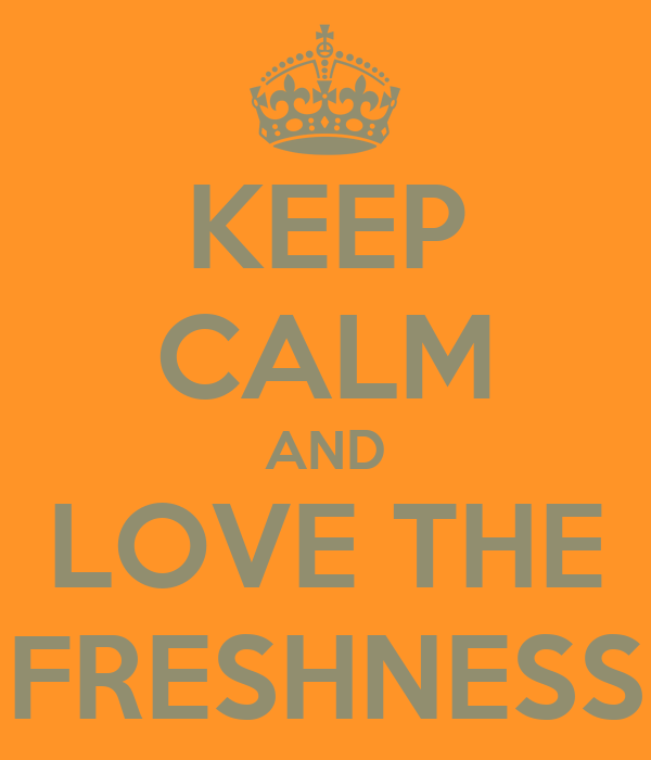 KEEP CALM AND LOVE THE FRESHNESS